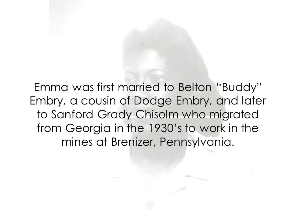 Emma was first married to Belton Buddy Embry, a cousin of Dodge Embry, and later to Sanford Grady Chisolm who migrated from Georgia in the 1930's to work in the mines at Brenizer, Pennsylvania.