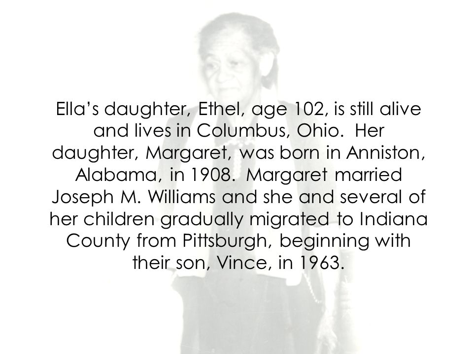 Ella's daughter, Ethel, age 102, is still alive and lives in Columbus, Ohio.