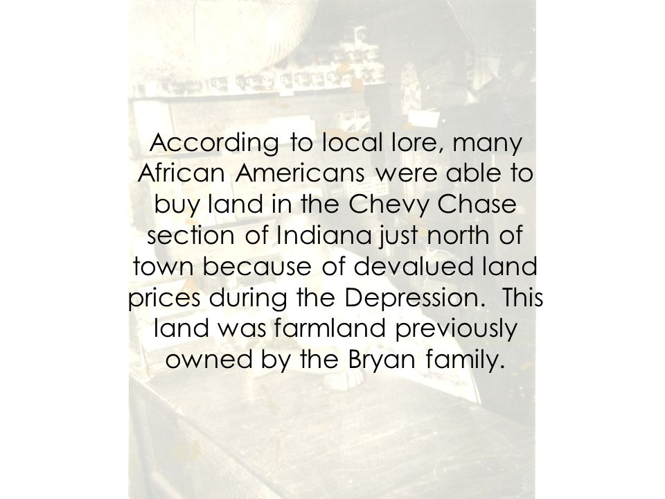 According to local lore, many African Americans were able to buy land in the Chevy Chase section of Indiana just north of town because of devalued land prices during the Depression.