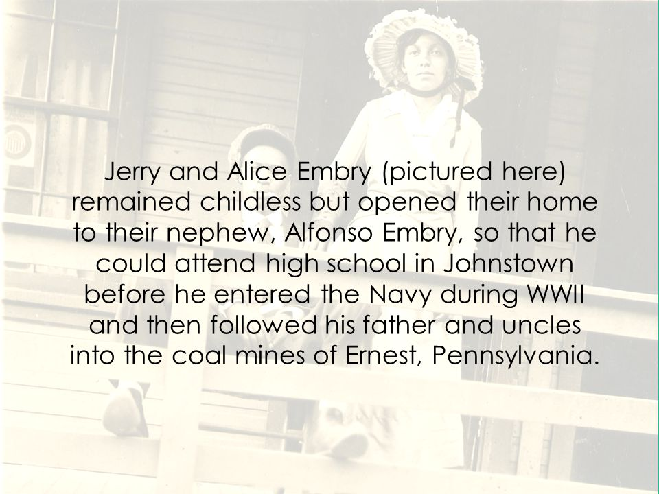 Jerry and Alice Embry (pictured here) remained childless but opened their home to their nephew, Alfonso Embry, so that he could attend high school in Johnstown before he entered the Navy during WWII and then followed his father and uncles into the coal mines of Ernest, Pennsylvania.