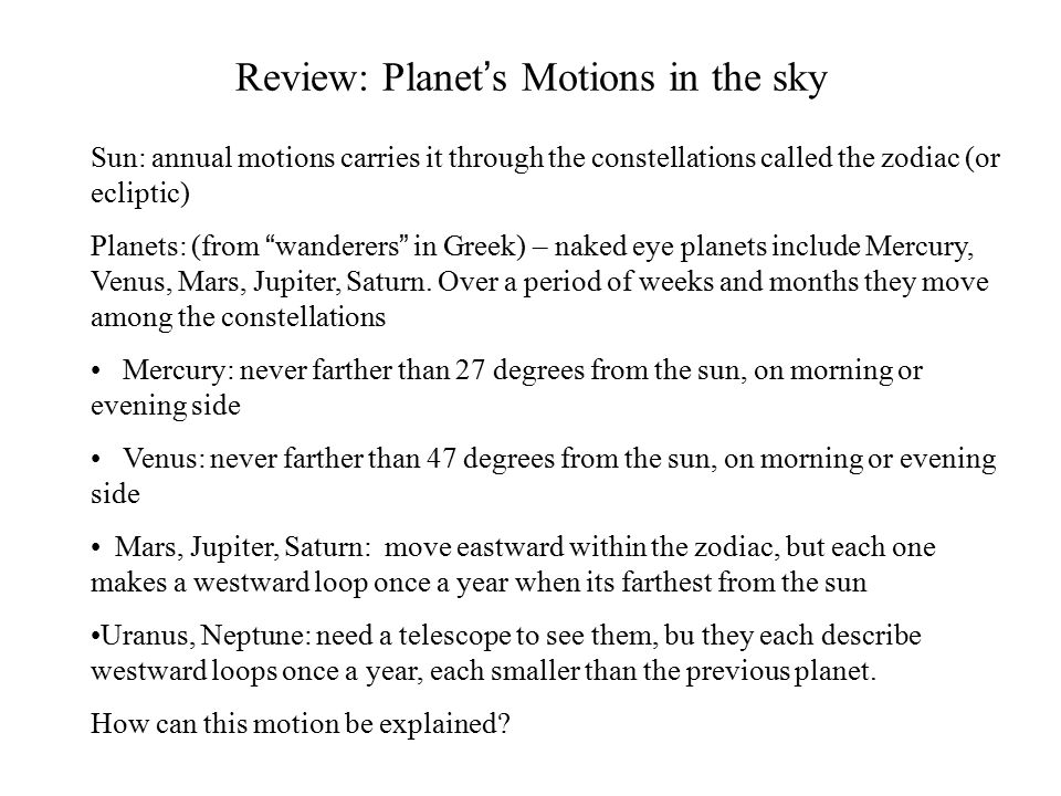 Review: Planet's Motions in the sky Sun: annual motions carries it through the constellations called the zodiac (or ecliptic) Planets: (from wanderers in Greek) – naked eye planets include Mercury, Venus, Mars, Jupiter, Saturn.