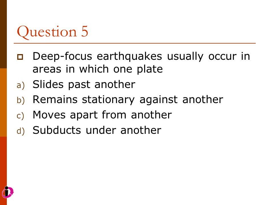 Question 5  Deep-focus earthquakes usually occur in areas in which one plate a) Slides past another b) Remains stationary against another c) Moves ap