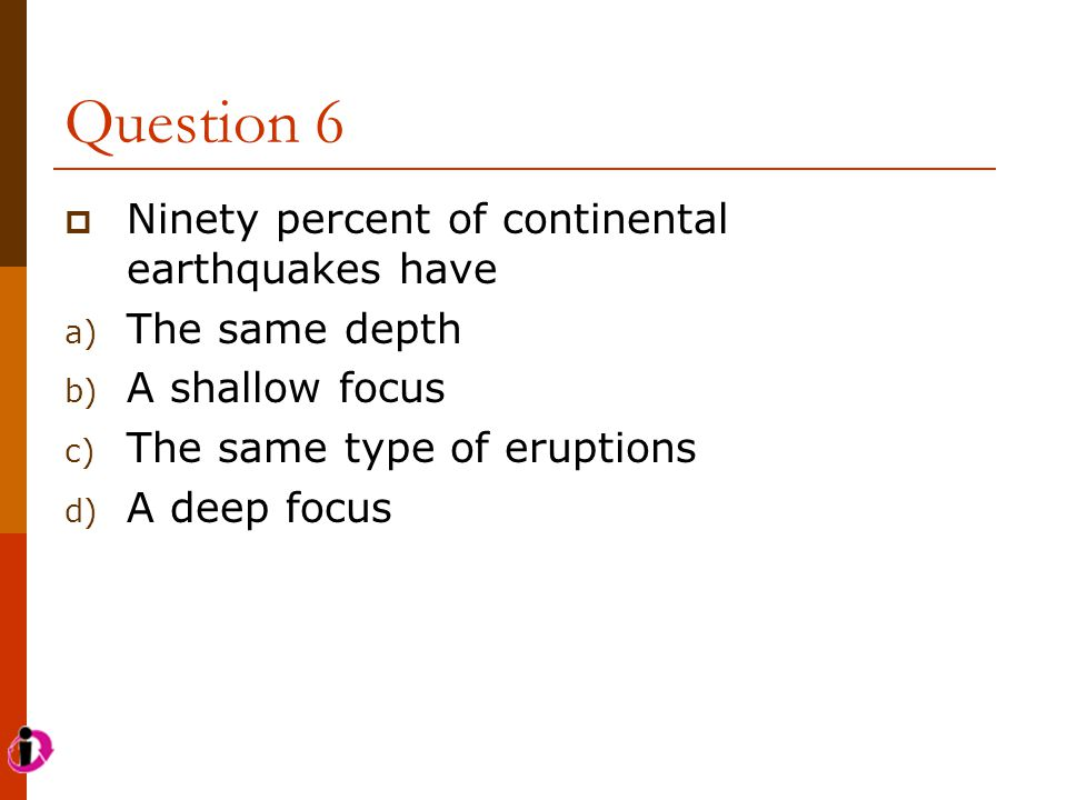 Question 6  Ninety percent of continental earthquakes have a) The same depth b) A shallow focus c) The same type of eruptions d) A deep focus