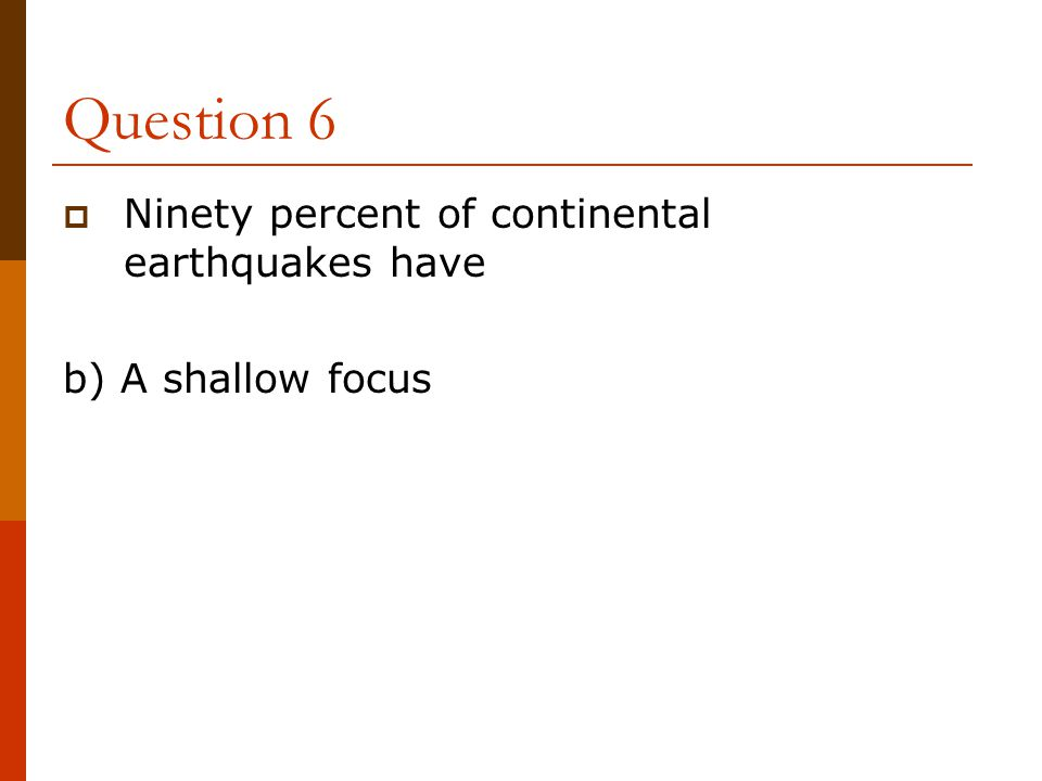Question 6  Ninety percent of continental earthquakes have b) A shallow focus