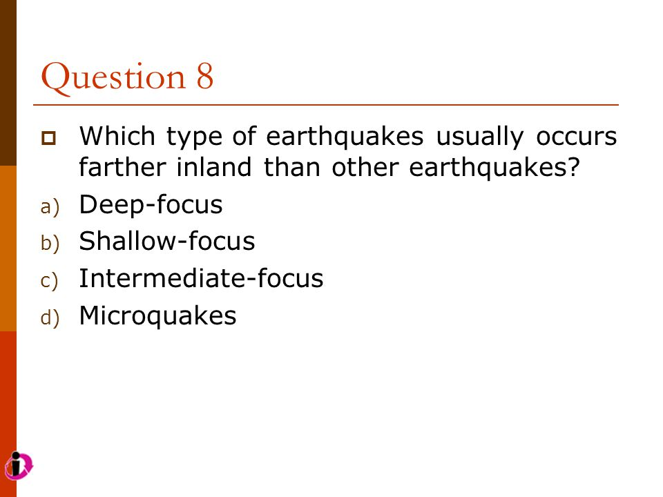 Question 8  Which type of earthquakes usually occurs farther inland than other earthquakes? a) Deep-focus b) Shallow-focus c) Intermediate-focus d) M