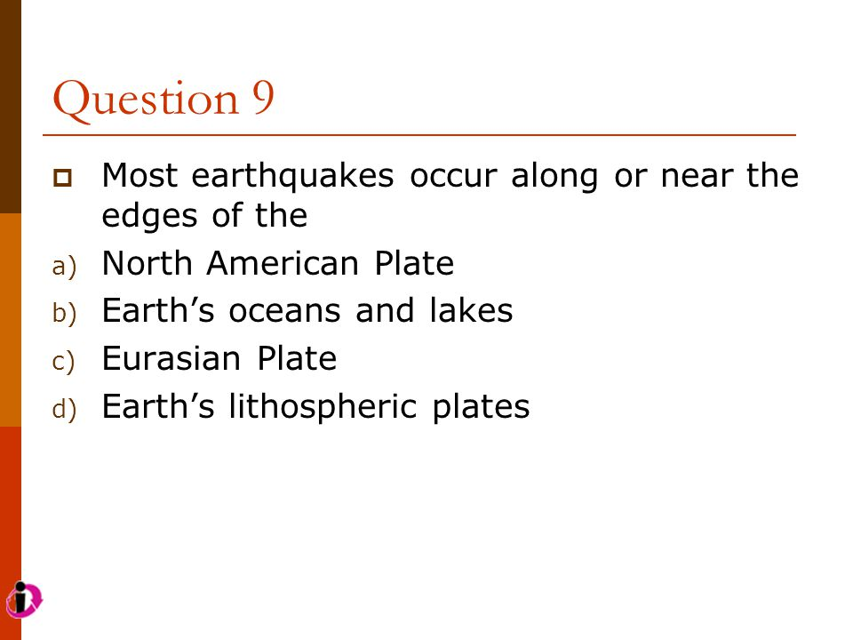Question 9  Most earthquakes occur along or near the edges of the a) North American Plate b) Earth's oceans and lakes c) Eurasian Plate d) Earth's li