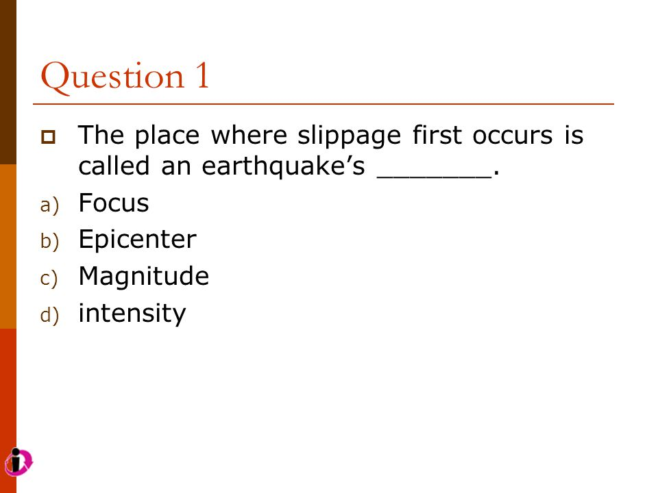 Question 1  The place where slippage first occurs is called an earthquake's _______. a) Focus b) Epicenter c) Magnitude d) intensity
