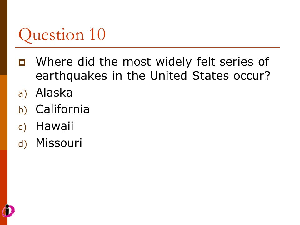 Question 10  Where did the most widely felt series of earthquakes in the United States occur? a) Alaska b) California c) Hawaii d) Missouri