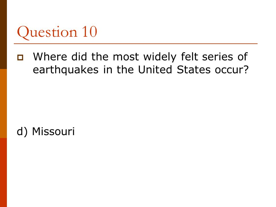 Question 10  Where did the most widely felt series of earthquakes in the United States occur? d) Missouri