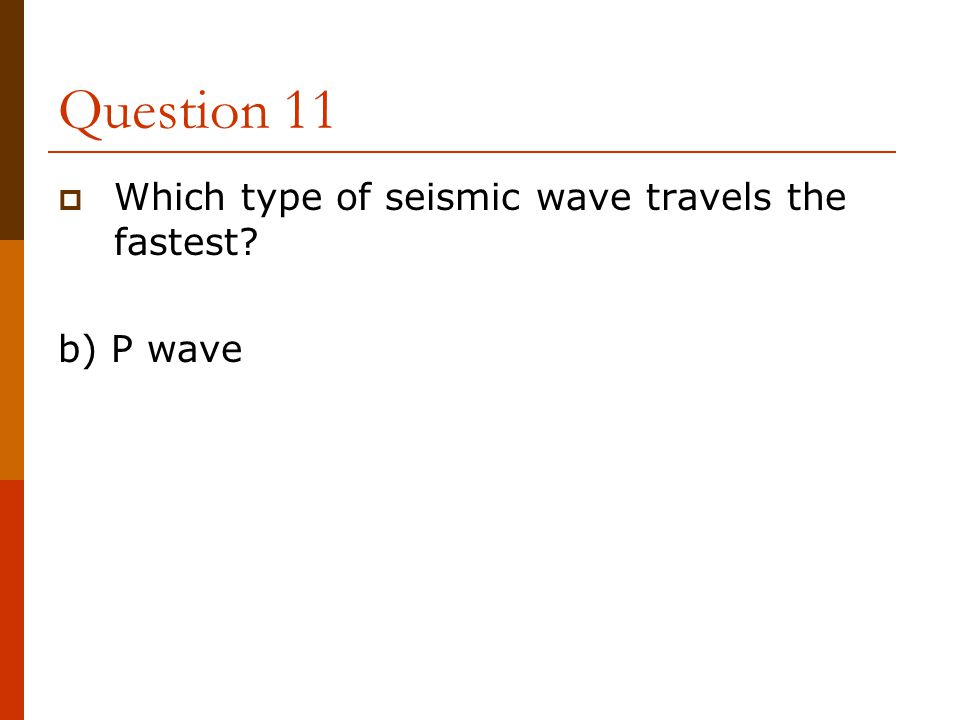 Question 11  Which type of seismic wave travels the fastest? b) P wave