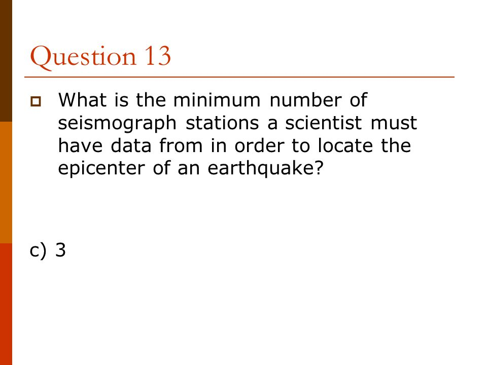 Question 13  What is the minimum number of seismograph stations a scientist must have data from in order to locate the epicenter of an earthquake? c)