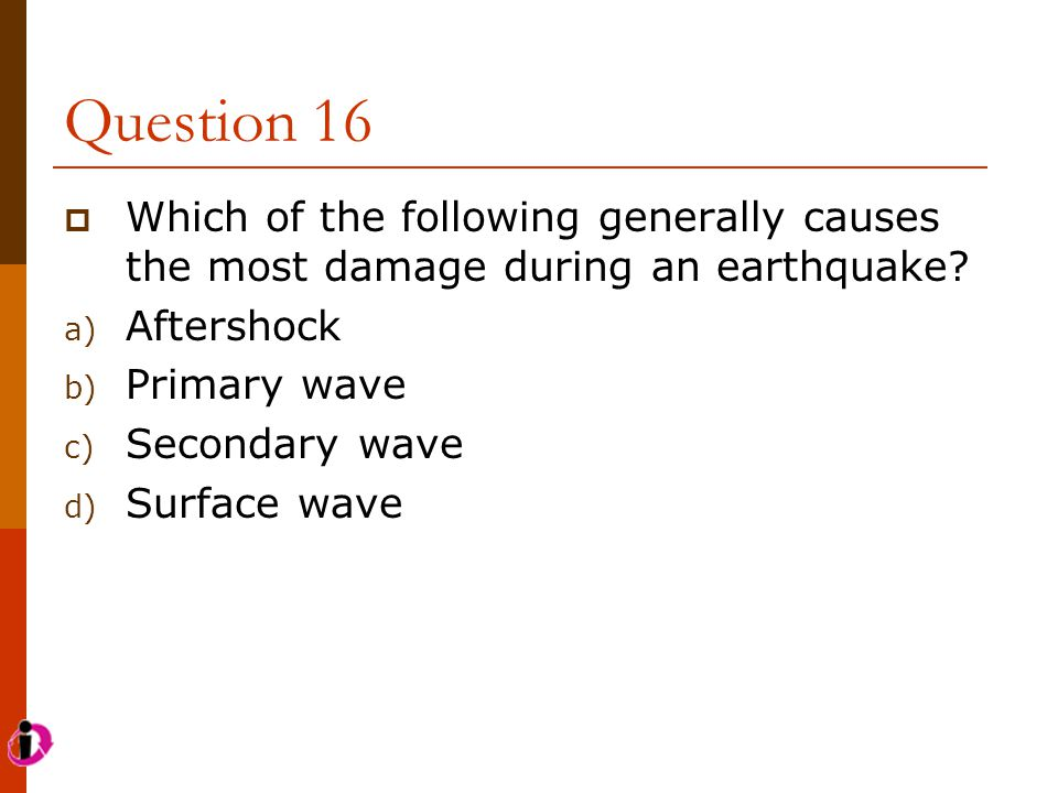 Question 16  Which of the following generally causes the most damage during an earthquake? a) Aftershock b) Primary wave c) Secondary wave d) Surface