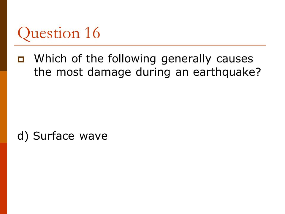 Question 16  Which of the following generally causes the most damage during an earthquake? d) Surface wave