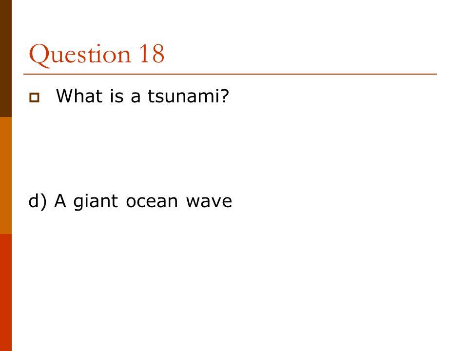Question 18  What is a tsunami? d) A giant ocean wave