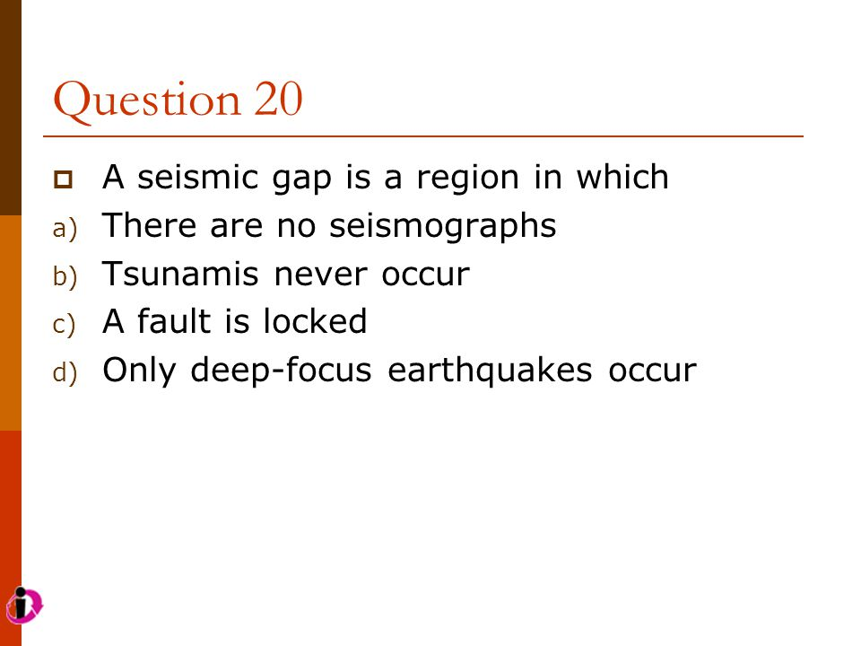 Question 20  A seismic gap is a region in which a) There are no seismographs b) Tsunamis never occur c) A fault is locked d) Only deep-focus earthqua
