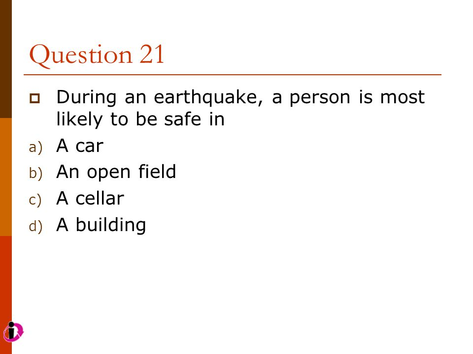 Question 21  During an earthquake, a person is most likely to be safe in a) A car b) An open field c) A cellar d) A building