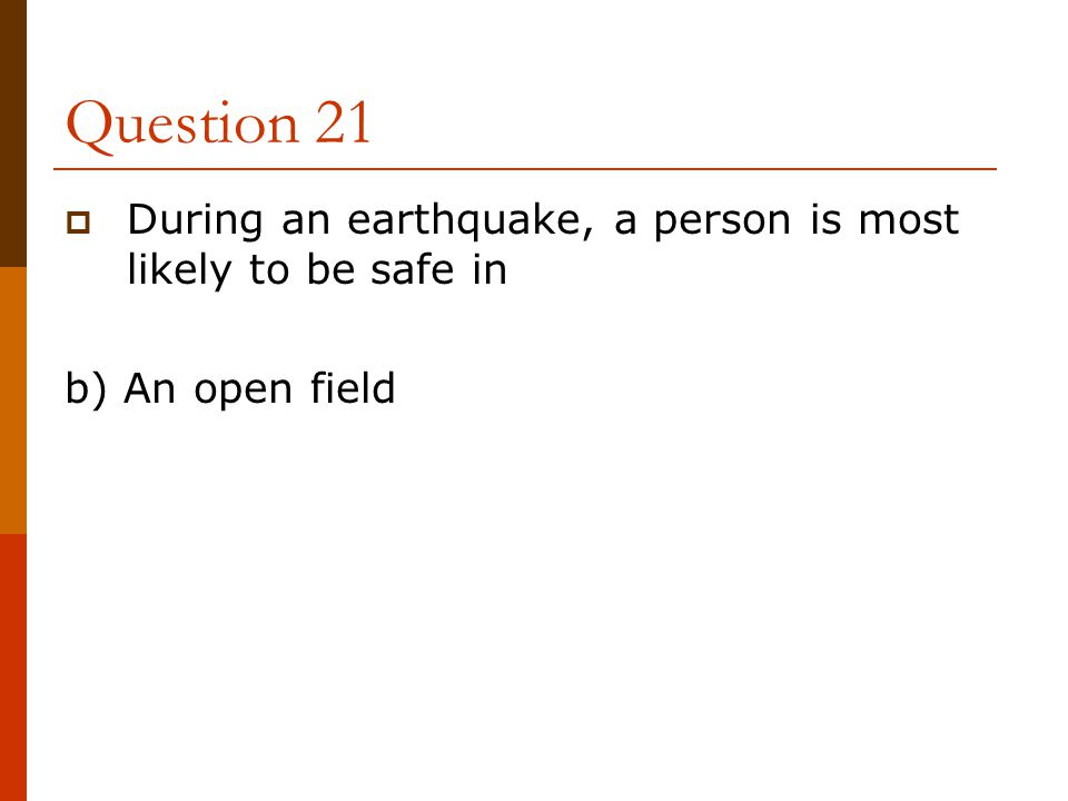Question 21  During an earthquake, a person is most likely to be safe in b) An open field