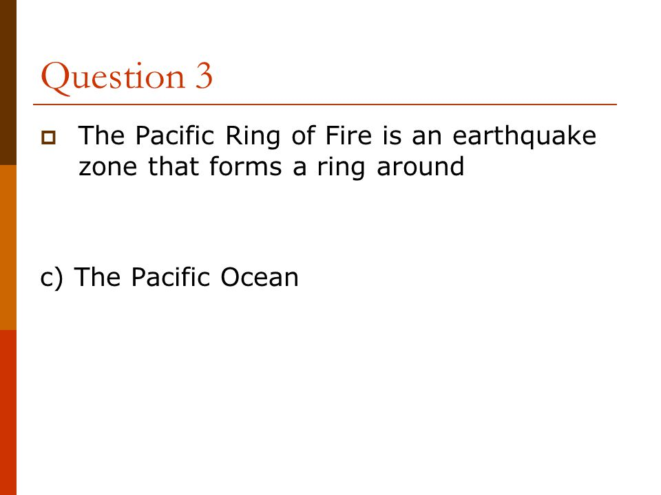 Question 3  The Pacific Ring of Fire is an earthquake zone that forms a ring around c) The Pacific Ocean