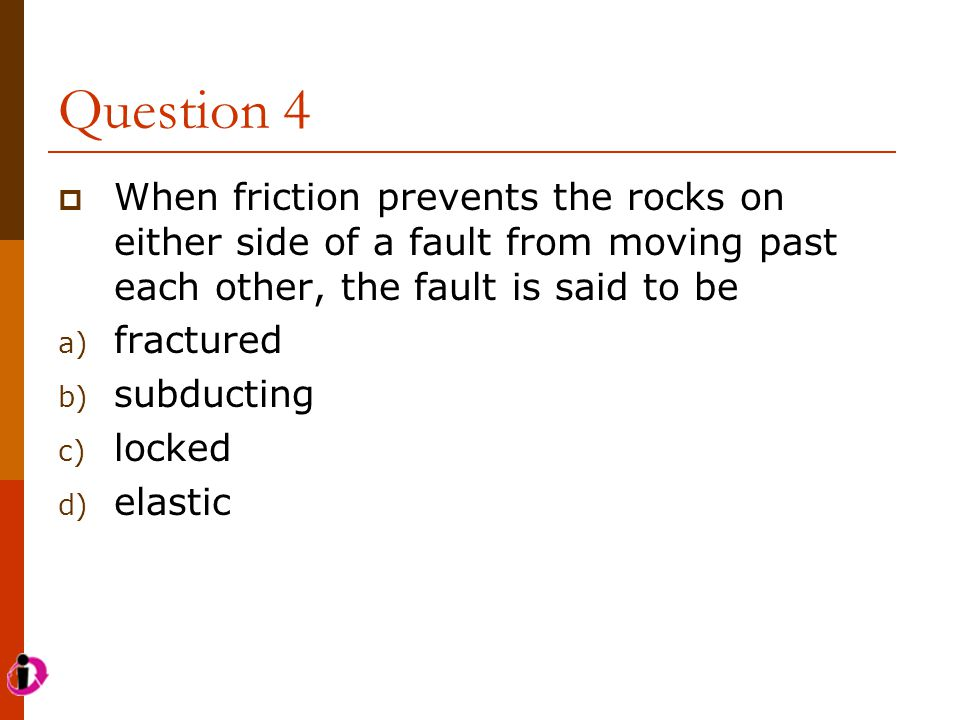 Question 4  When friction prevents the rocks on either side of a fault from moving past each other, the fault is said to be a) fractured b) subductin