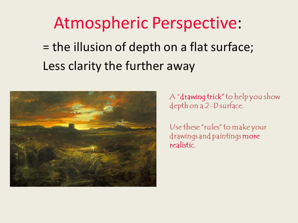 Atmospheric Perspective: = the illusion of depth on a flat surface; Less clarity the further away A drawing trick to help you show depth on a 2-D surface.