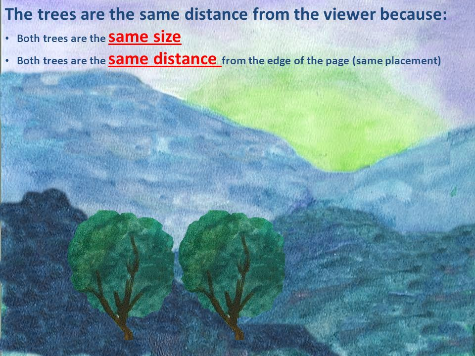 The trees are the same distance from the viewer because: Both trees are the same size Both trees are the same distance from the edge of the page (same placement)