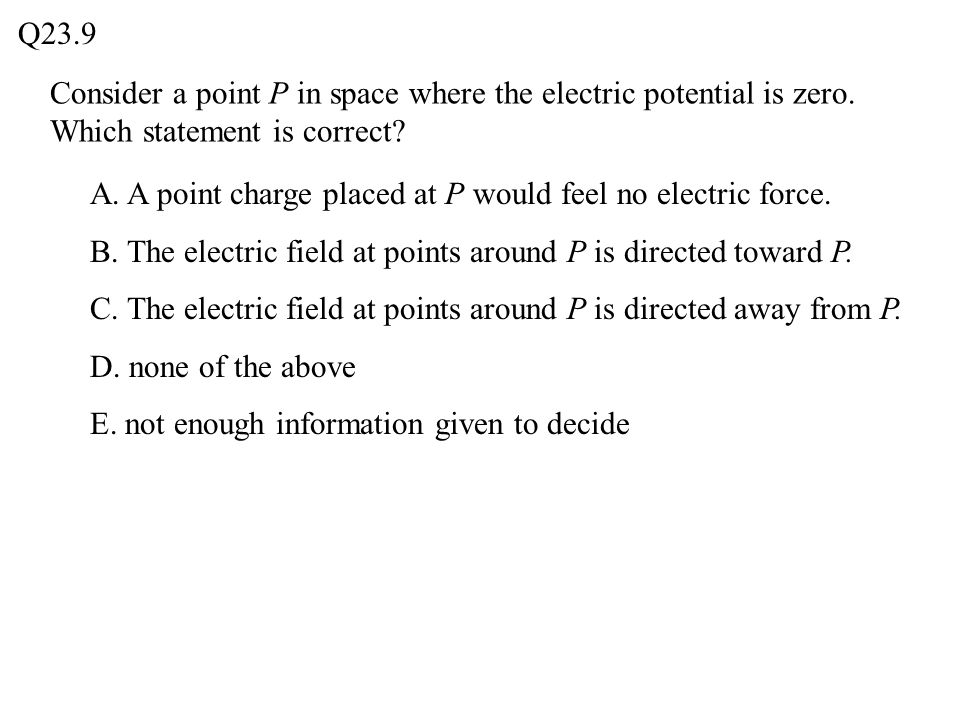 Consider a point P in space where the electric potential is zero. Which statement is correct? Q23.9 A. A point charge placed at P would feel no electr