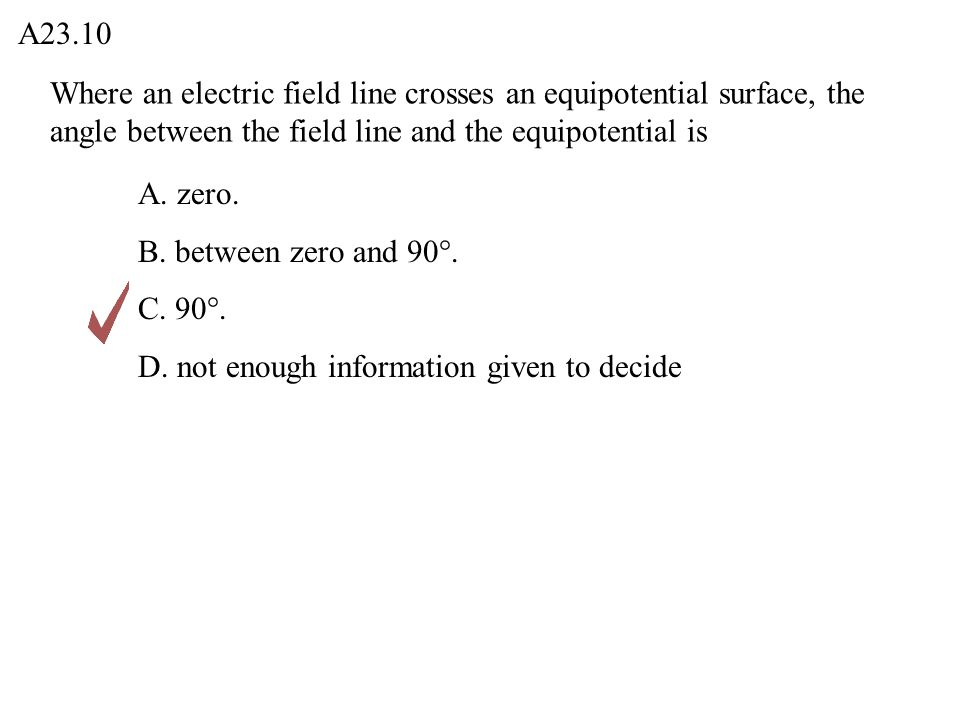 Where an electric field line crosses an equipotential surface, the angle between the field line and the equipotential is A23.10 A. zero. B. between ze