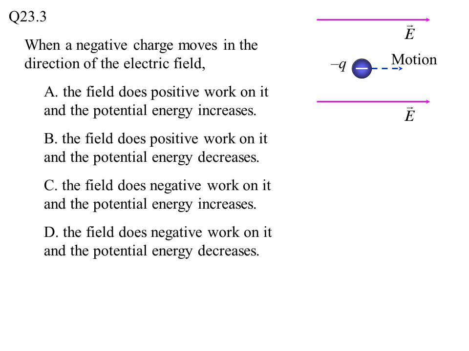 When a negative charge moves in the direction of the electric field, A. the field does positive work on it and the potential energy increases. B. the