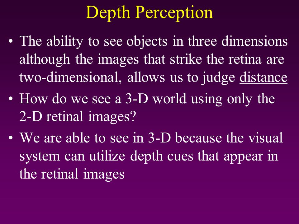 Depth Perception The ability to see objects in three dimensions although the images that strike the retina are two-dimensional, allows us to judge dis