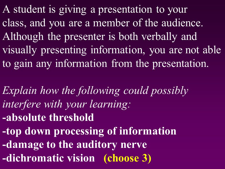 A student is giving a presentation to your class, and you are a member of the audience. Although the presenter is both verbally and visually presentin