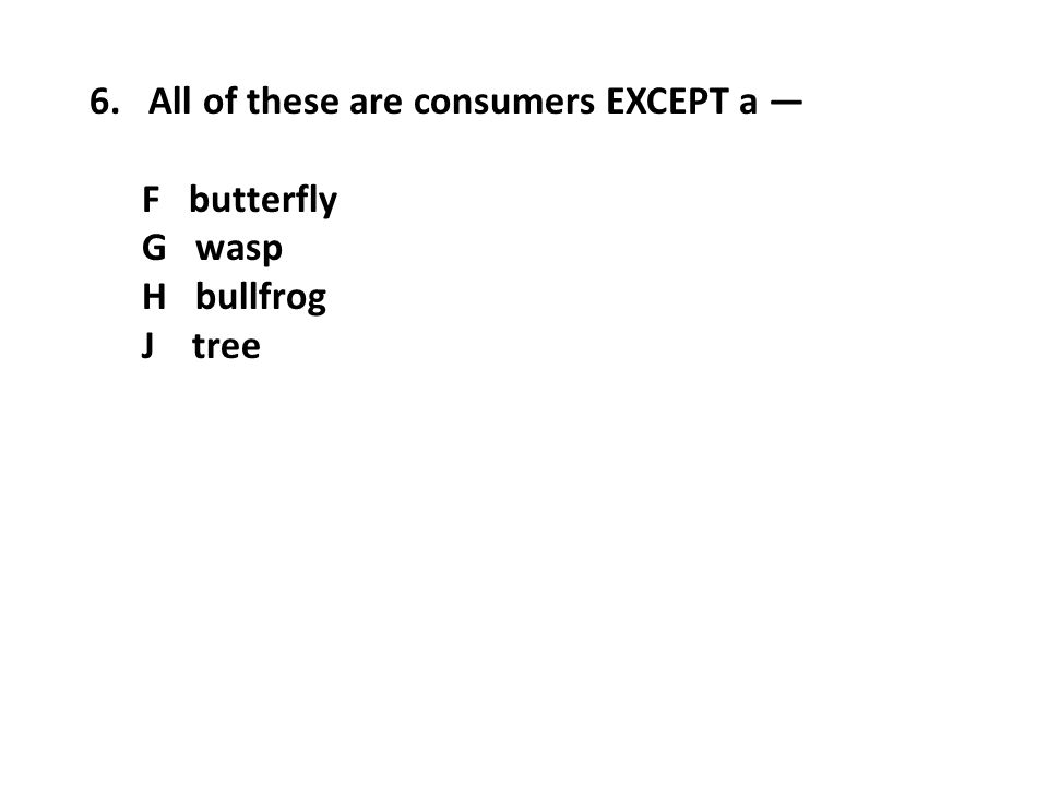 6. All of these are consumers EXCEPT a — F butterfly G wasp H bullfrog J tree
