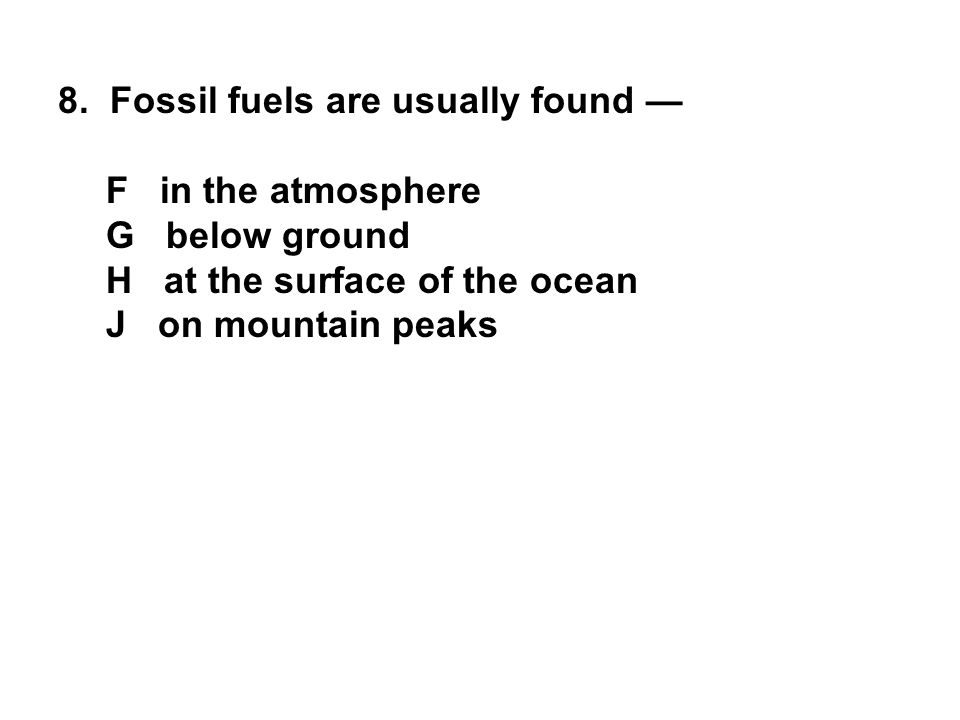 8. Fossil fuels are usually found — F in the atmosphere G below ground H at the surface of the ocean J on mountain peaks