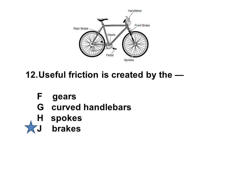 12.Useful friction is created by the — F gears G curved handlebars H spokes J brakes