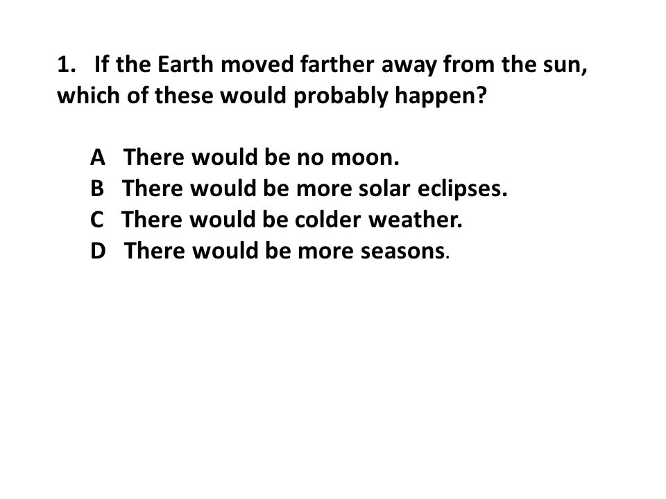 1.If the Earth moved farther away from the sun, which of these would probably happen.