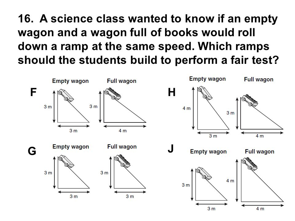 16. A science class wanted to know if an empty wagon and a wagon full of books would roll down a ramp at the same speed. Which ramps should the studen