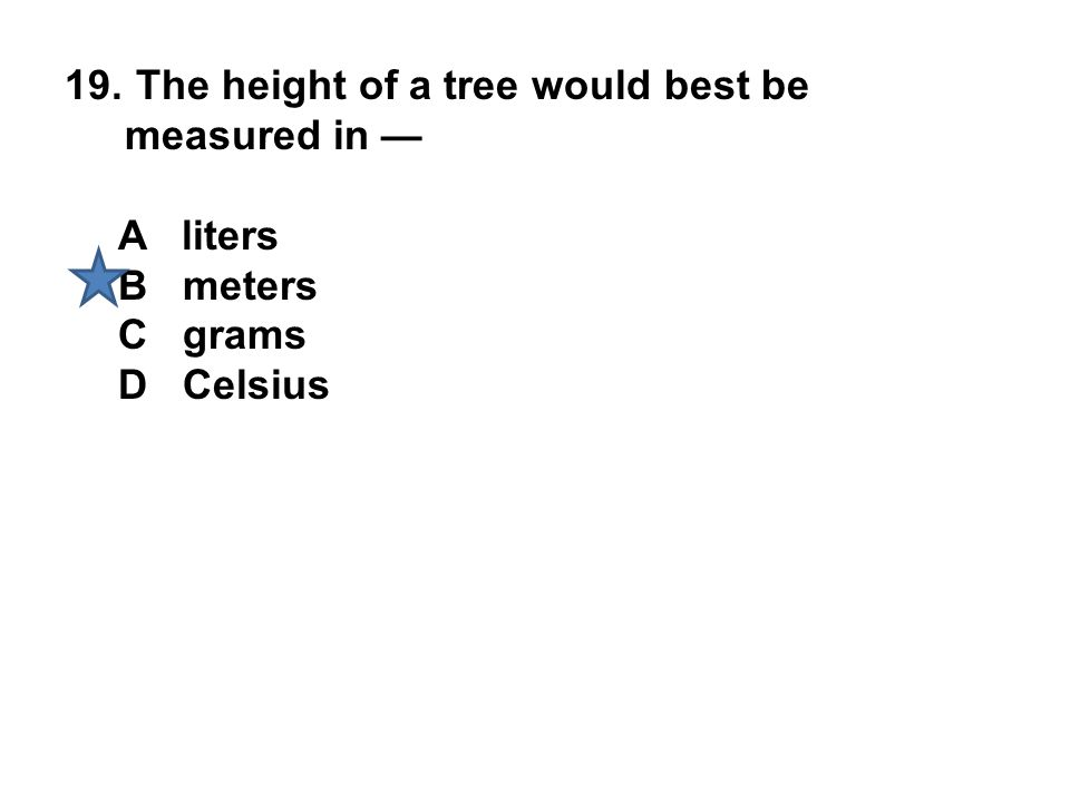 19. The height of a tree would best be measured in — A liters B meters C grams D Celsius