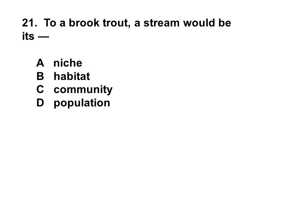 21. To a brook trout, a stream would be its — A niche B habitat C community D population
