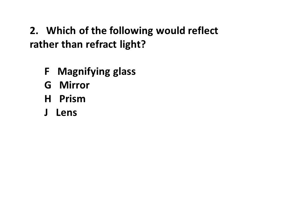 2. Which of the following would reflect rather than refract light? F Magnifying glass G Mirror H Prism J Lens