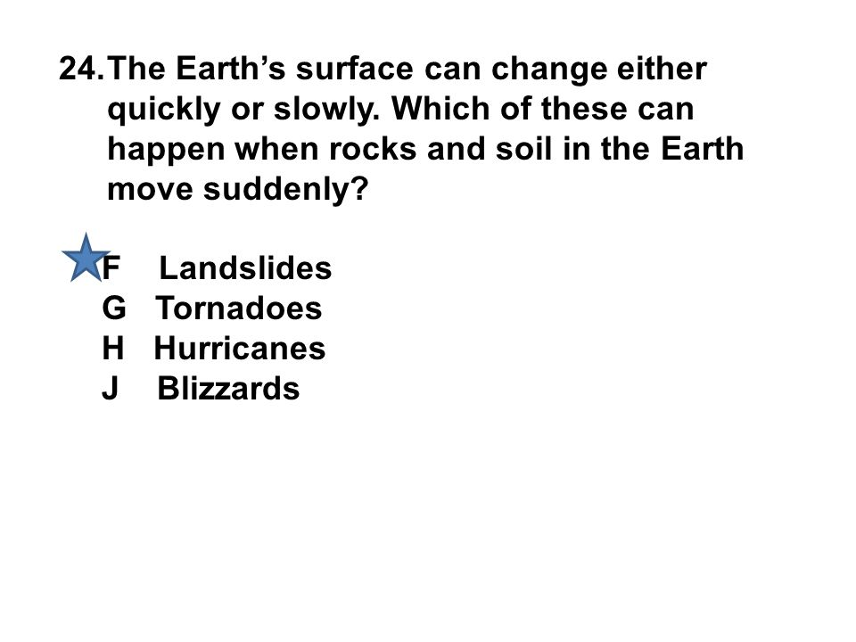 24.The Earth's surface can change either quickly or slowly. Which of these can happen when rocks and soil in the Earth move suddenly? F Landslides G T
