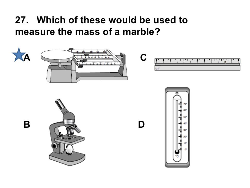 27. Which of these would be used to measure the mass of a marble? A B C D