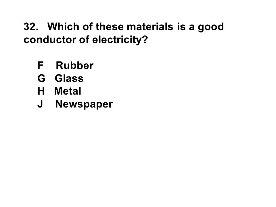32. Which of these materials is a good conductor of electricity? F Rubber G Glass H Metal J Newspaper