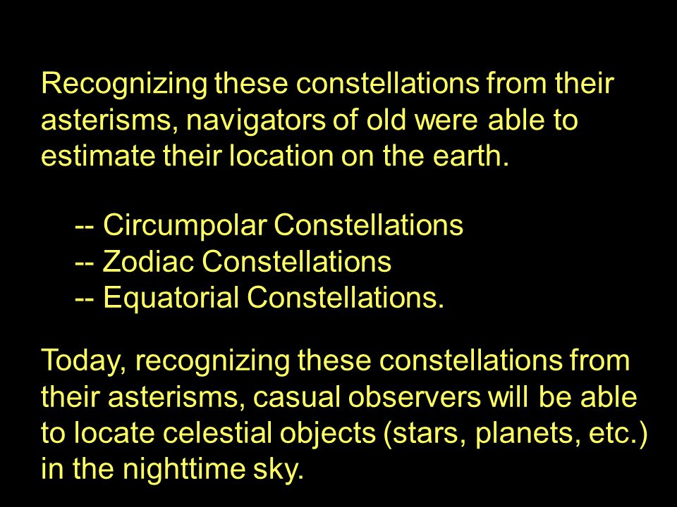 Recognizing these constellations from their asterisms, navigators of old were able to estimate their location on the earth.