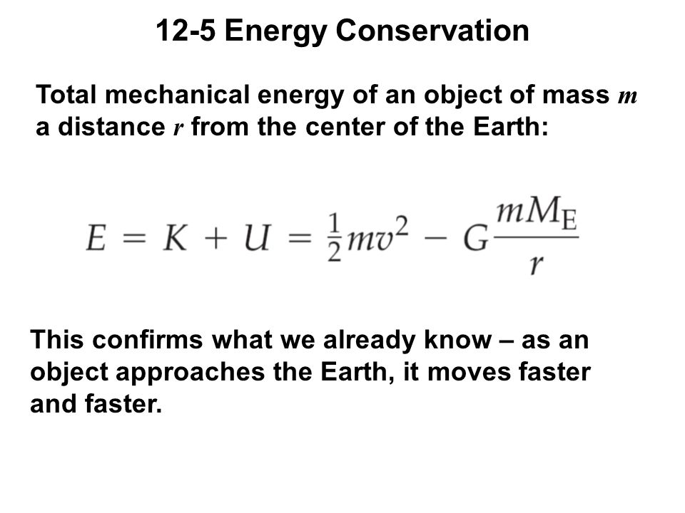 12-5 Energy Conservation Total mechanical energy of an object of mass m a distance r from the center of the Earth: This confirms what we already know – as an object approaches the Earth, it moves faster and faster.