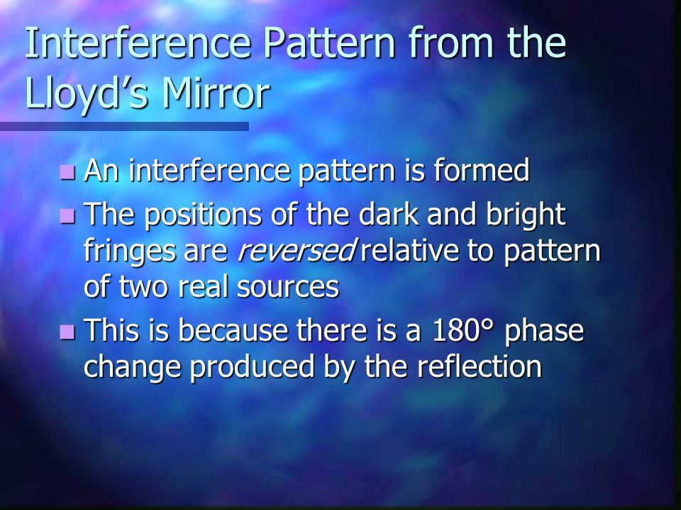 Interference Pattern from the Lloyd's Mirror An interference pattern is formed An interference pattern is formed The positions of the dark and bright