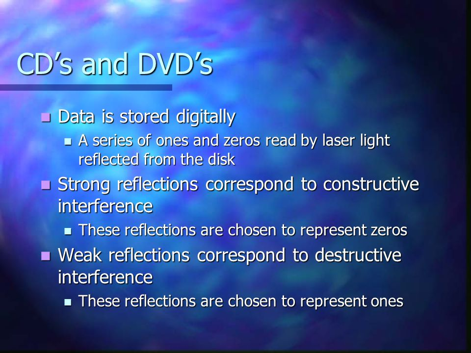 CD's and DVD's Data is stored digitally Data is stored digitally A series of ones and zeros read by laser light reflected from the disk A series of on