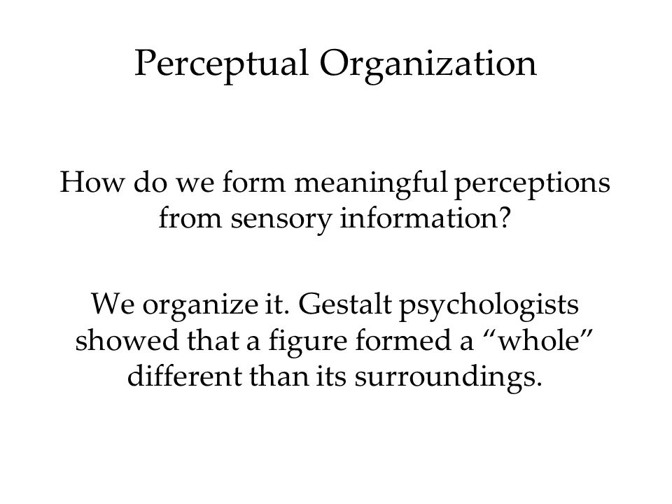 Organization of the visual field into objects (figures) that stand out from their surroundings (ground).