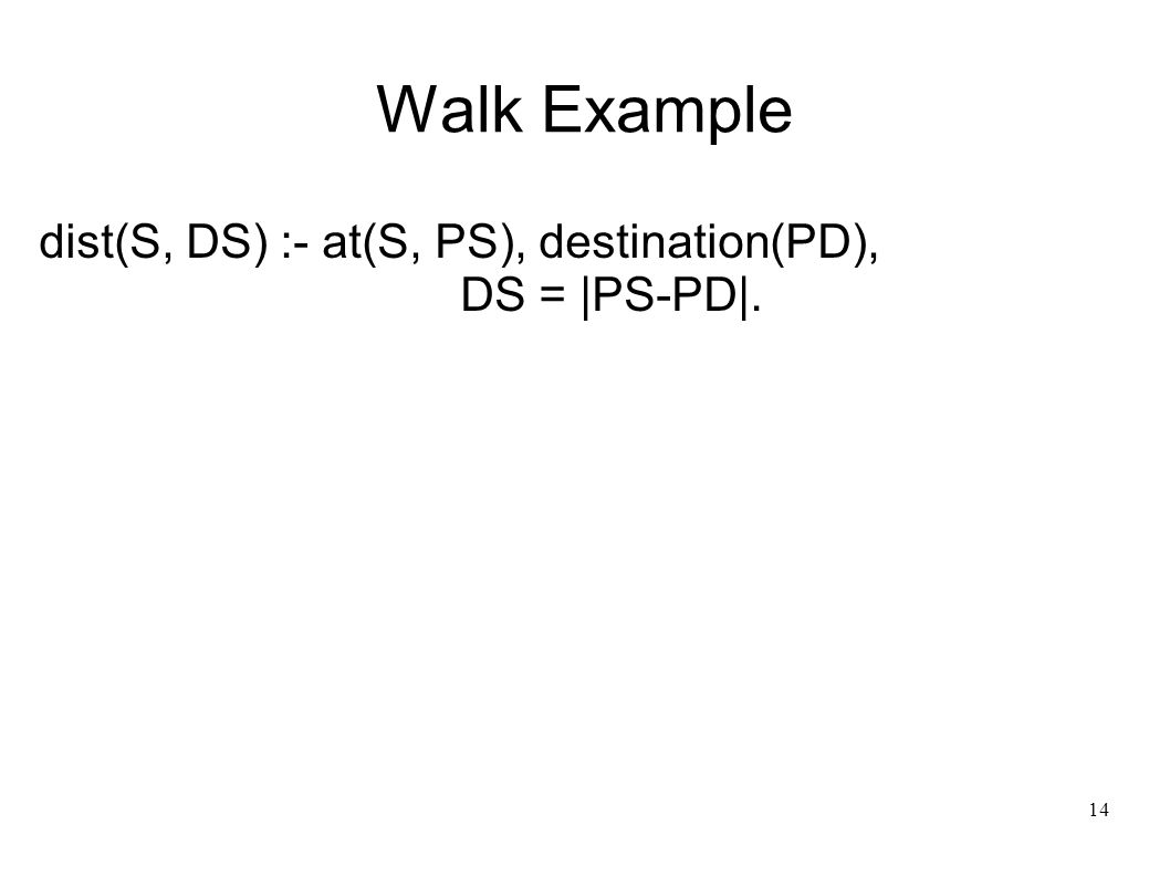 15 Walk Example dist(S, DS) :- at(S, PS), destination(PD), DS = |PS-PD|.
