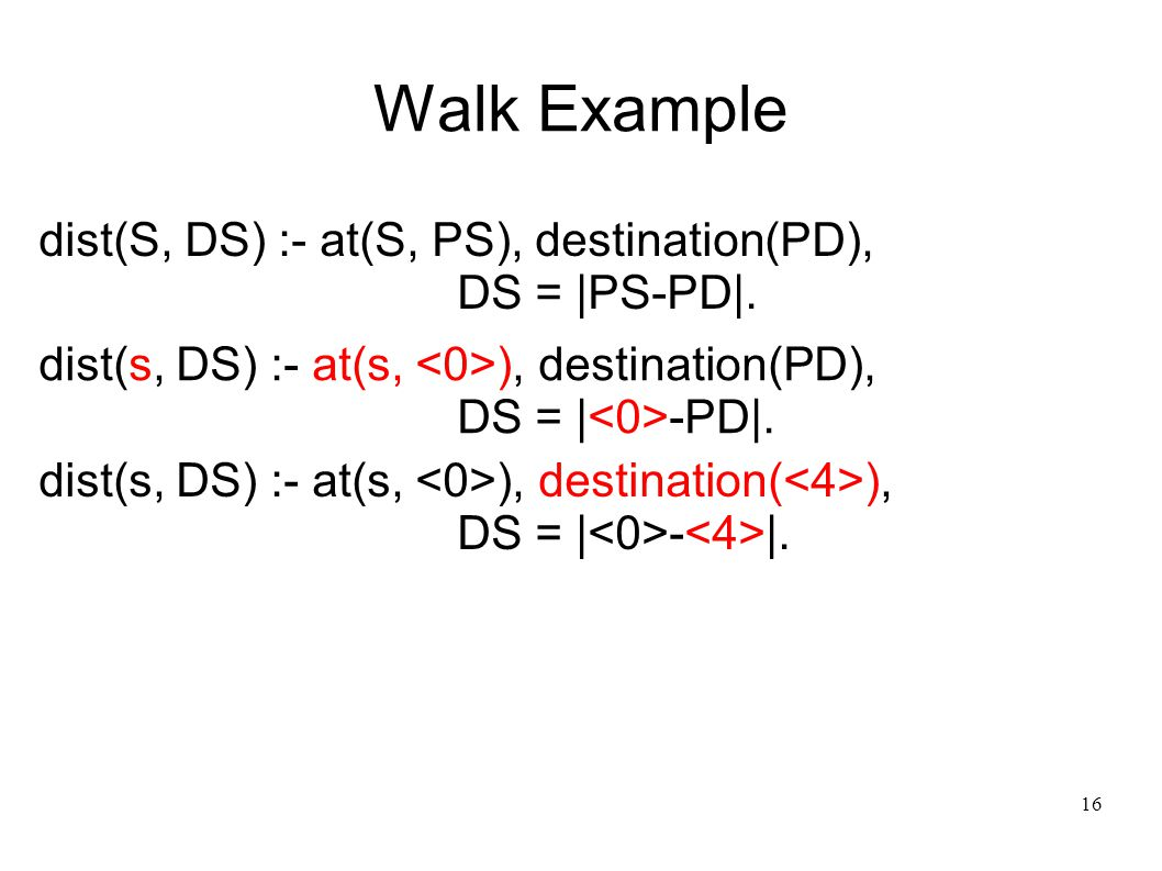 17 Walk Example dist(S, DS) :- at(S, PS), destination(PD), DS = |PS-PD|.