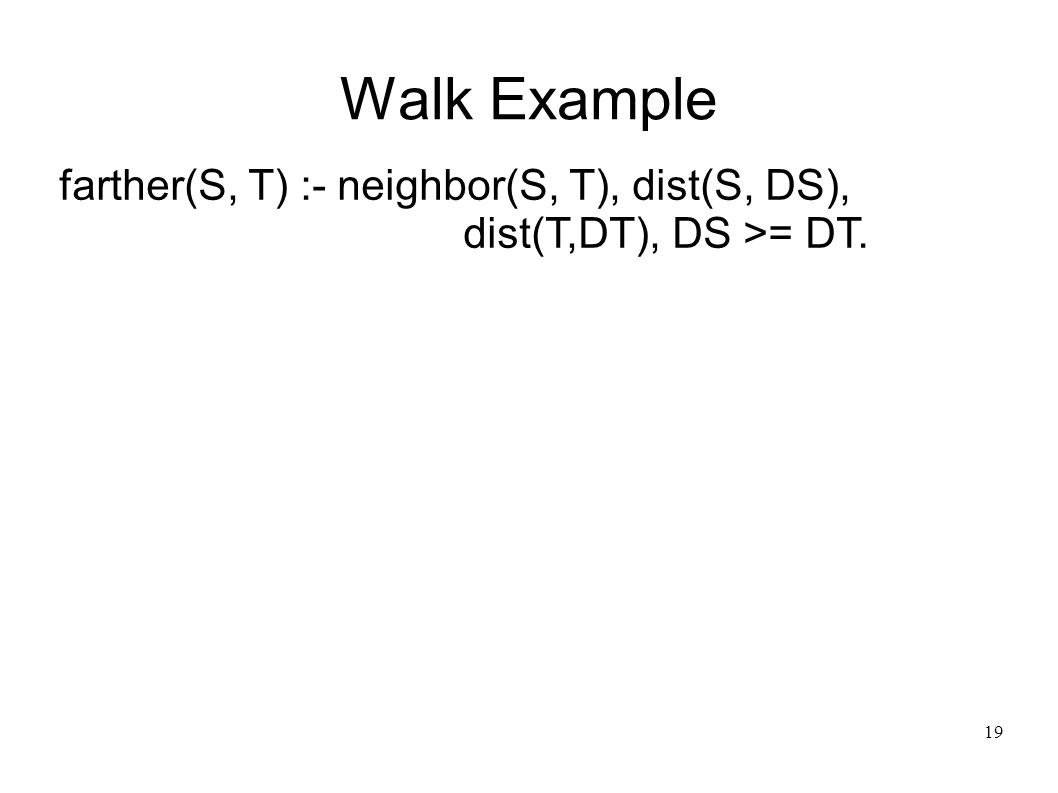 20 Walk Example farther(S, T) :- neighbor(S, T), dist(S, DS), dist(T,DT), DS >= DT.