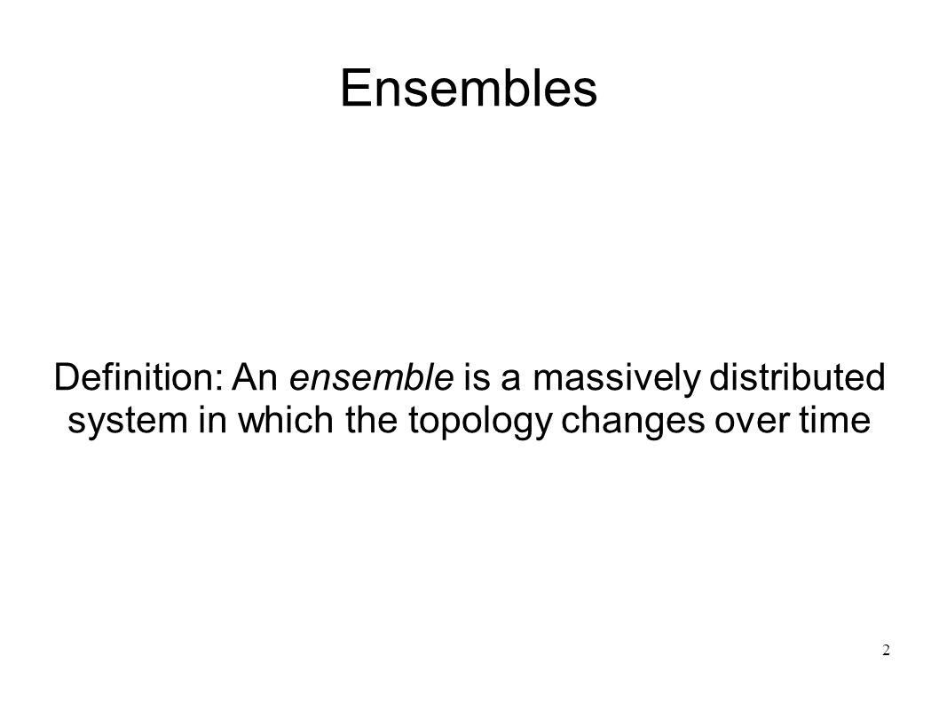 2 Ensembles Definition: An ensemble is a massively distributed system in which the topology changes over time